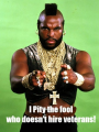 I pity the fool who doesn't hire veterans
